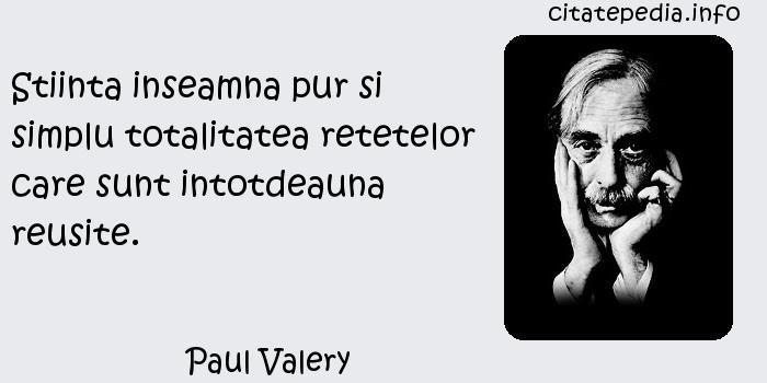 Paul Valery - Stiinta inseamna pur si simplu totalitatea retetelor care sunt intotdeauna reusite.