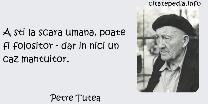Petre Tutea - A sti la scara umana, poate fi folositor - dar in nici un caz mantuitor.