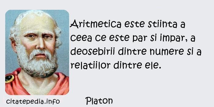 Platon - Aritmetica este stiinta a ceea ce este par si impar, a deosebirii dintre numere si a relatiilor dintre ele.