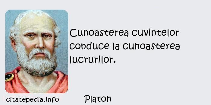 Platon - Cunoasterea cuvintelor conduce la cunoasterea lucrurilor.