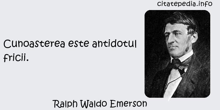 Ralph Waldo Emerson - Cunoasterea este antidotul fricii.