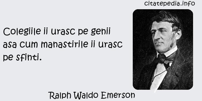 Ralph Waldo Emerson - Colegiile ii urasc pe genii asa cum manastirile ii urasc pe sfinti.