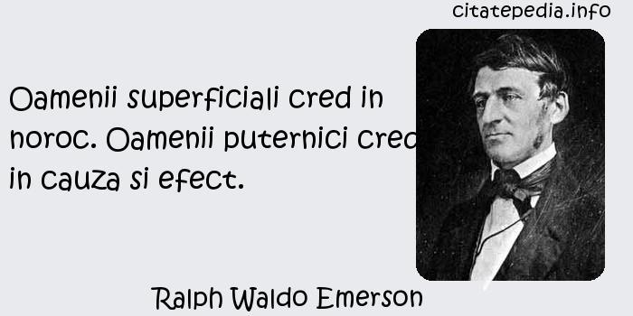 Ralph Waldo Emerson - Oamenii superficiali cred in noroc. Oamenii puternici cred in cauza si efect.