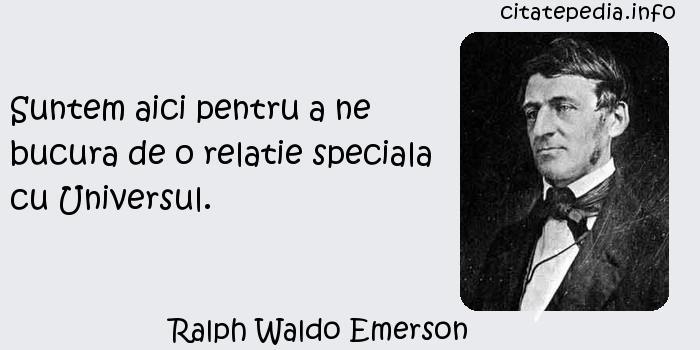 Ralph Waldo Emerson - Suntem aici pentru a ne bucura de o relatie speciala cu Universul.
