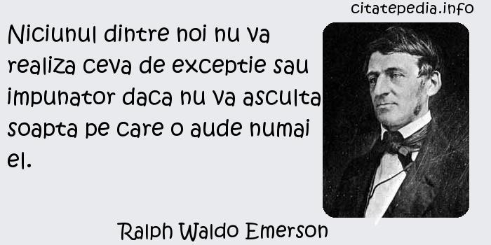 Ralph Waldo Emerson - Niciunul dintre noi nu va realiza ceva de exceptie sau impunator daca nu va asculta soapta pe care o aude numai el.