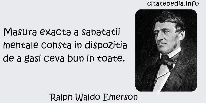 Ralph Waldo Emerson - Masura exacta a sanatatii mentale consta in dispozitia de a gasi ceva bun in toate.