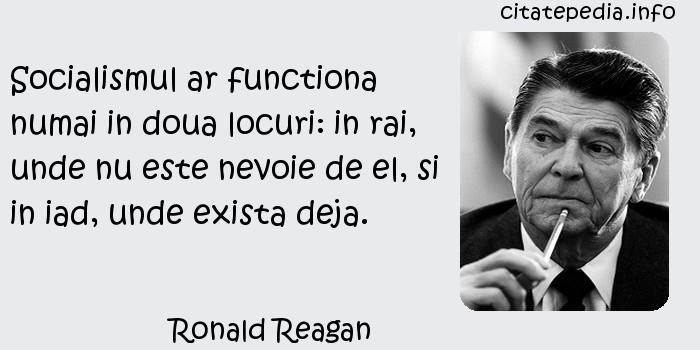 Ronald Reagan - Socialismul ar functiona numai in doua locuri: in rai, unde nu este nevoie de el, si in iad, unde exista deja.