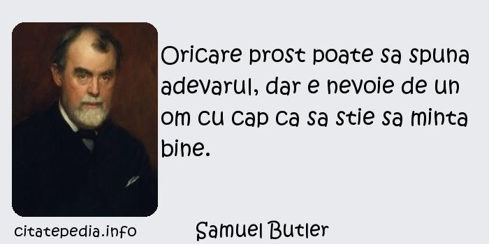 Samuel Butler - Oricare prost poate sa spuna adevarul, dar e nevoie de un om cu cap ca sa stie sa minta bine.