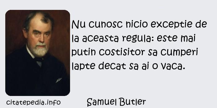 Samuel Butler - Nu cunosc nicio exceptie de la aceasta regula: este mai putin costisitor sa cumperi lapte decat sa ai o vaca.