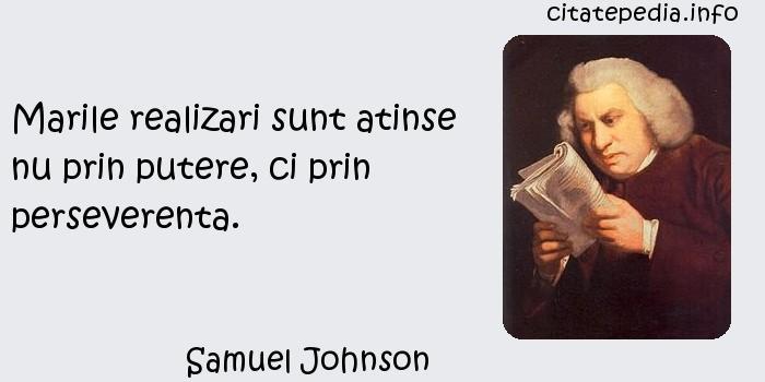 Samuel Johnson - Marile realizari sunt atinse nu prin putere, ci prin perseverenta.