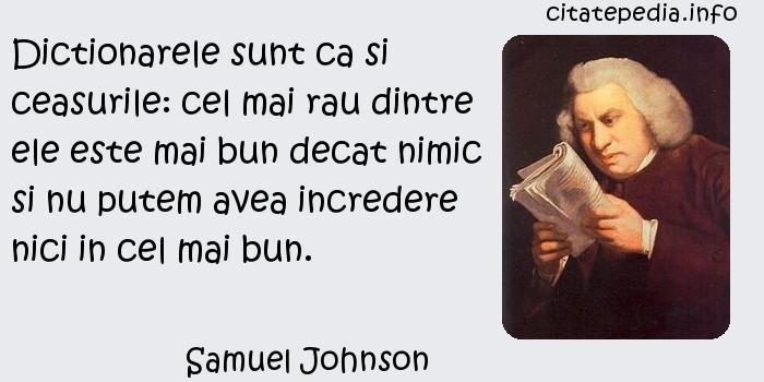 Samuel Johnson - Dictionarele sunt ca si ceasurile: cel mai rau dintre ele este mai bun decat nimic si nu putem avea incredere nici in cel mai bun.