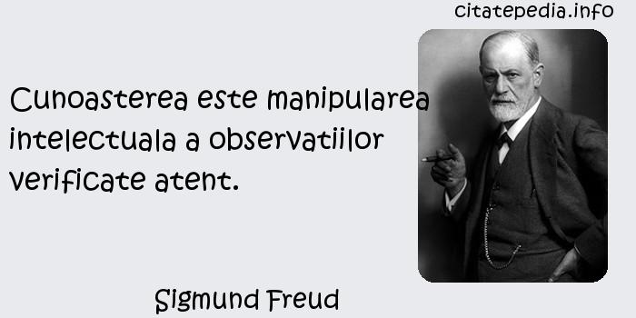 Sigmund Freud - Cunoasterea este manipularea intelectuala a observatiilor verificate atent.
