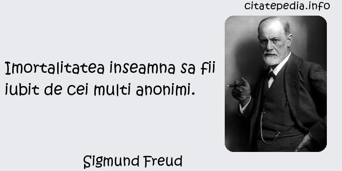 Sigmund Freud - Imortalitatea inseamna sa fii iubit de cei multi anonimi.