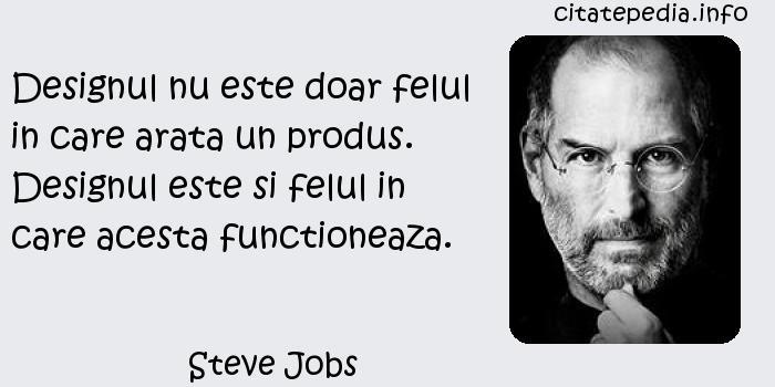 Steve Jobs - Designul nu este doar felul in care arata un produs. Designul este si felul in care acesta functioneaza.