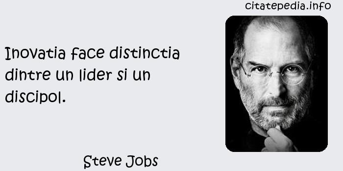 Steve Jobs - Inovatia face distinctia dintre un lider si un discipol.