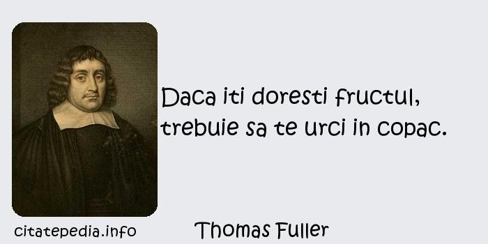 Thomas Fuller - Daca iti doresti fructul, trebuie sa te urci in copac.