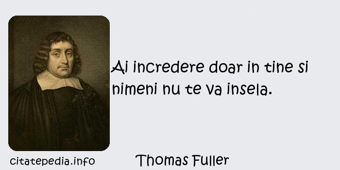 Thomas Fuller - Ai incredere doar in tine si nimeni nu te va insela.