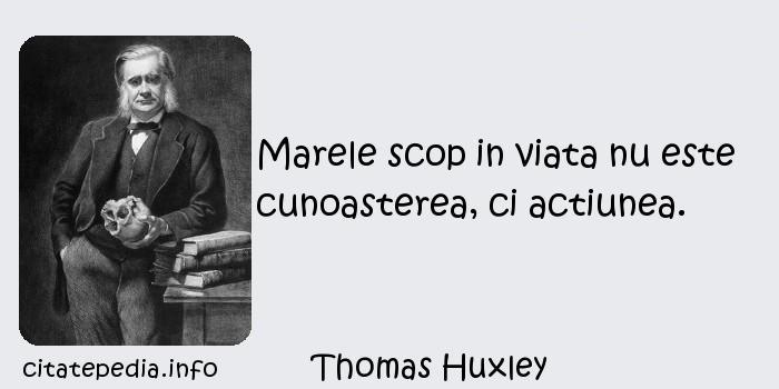 Thomas Huxley - Marele scop in viata nu este cunoasterea, ci actiunea.