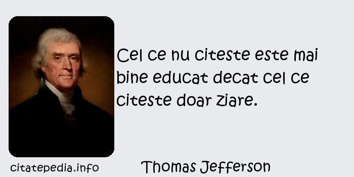 Thomas Jefferson - Cel ce nu citeste este mai bine educat decat cel ce citeste doar ziare.