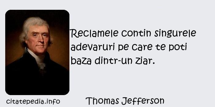 Thomas Jefferson - Reclamele contin singurele adevaruri pe care te poti baza dintr-un ziar.