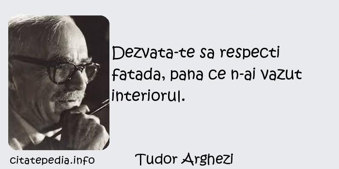 Tudor Arghezi - Dezvata-te sa respecti fatada, pana ce n-ai vazut interiorul.