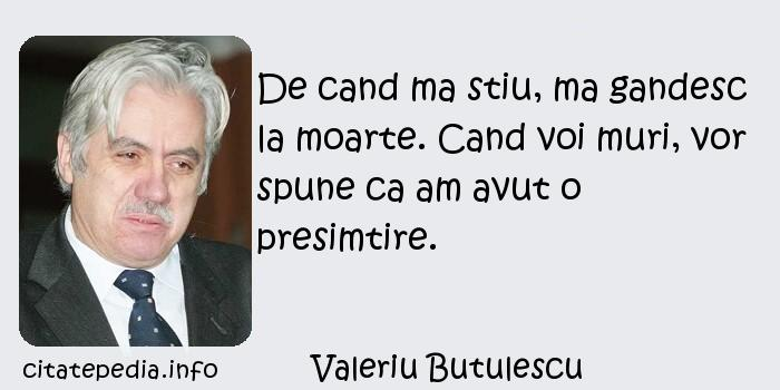 Valeriu Butulescu - De cand ma stiu, ma gandesc la moarte. Cand voi muri, vor spune ca am avut o presimtire.