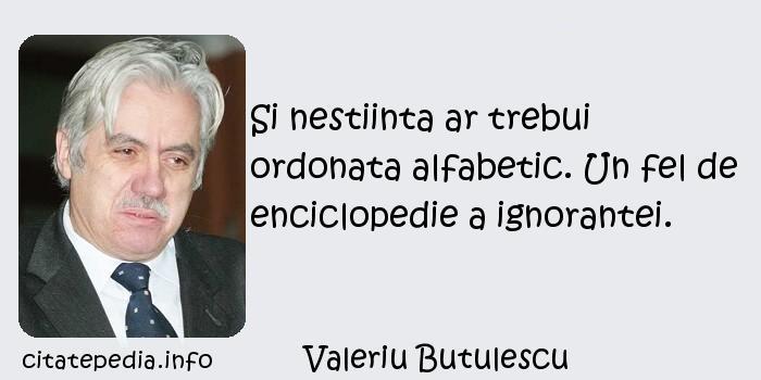 Valeriu Butulescu - Si nestiinta ar trebui ordonata alfabetic. Un fel de enciclopedie a ignorantei.