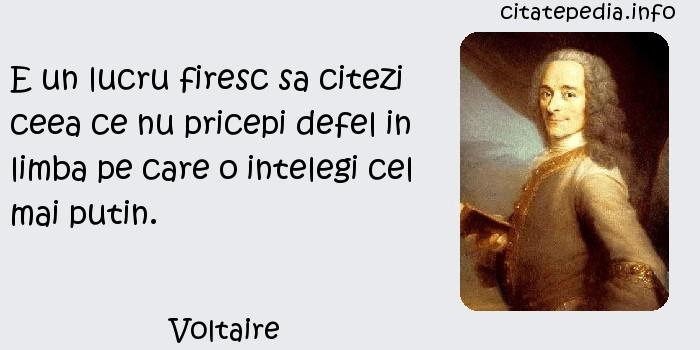 Voltaire - E un lucru firesc sa citezi ceea ce nu pricepi defel in limba pe care o intelegi cel mai putin.
