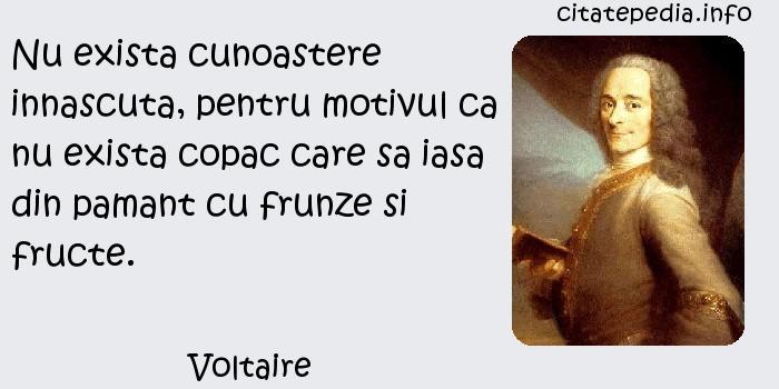 Voltaire - Nu exista cunoastere innascuta, pentru motivul ca nu exista copac care sa iasa din pamant cu frunze si fructe.