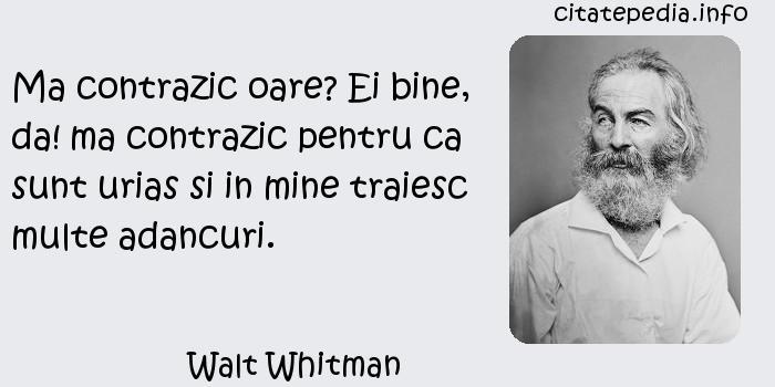 Walt Whitman - Ma contrazic oare? Ei bine, da! ma contrazic pentru ca sunt urias si in mine traiesc multe adancuri.