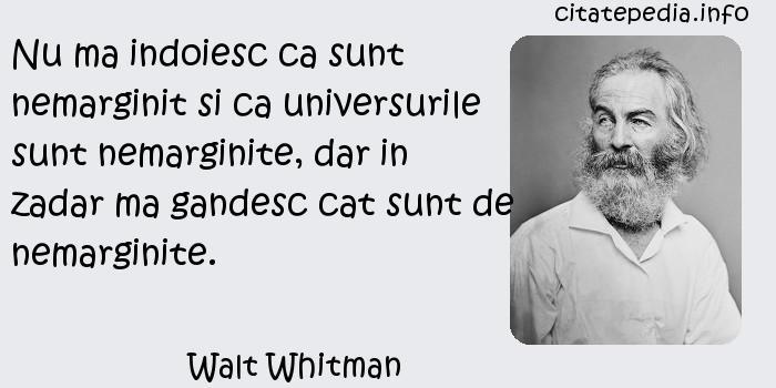 Walt Whitman - Nu ma indoiesc ca sunt nemarginit si ca universurile sunt nemarginite, dar in zadar ma gandesc cat sunt de nemarginite.