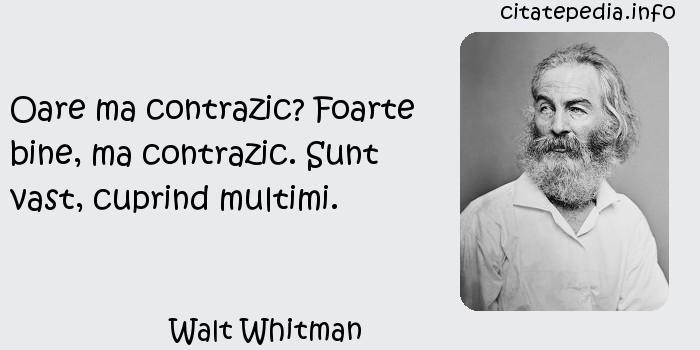 Walt Whitman - Oare ma contrazic? Foarte bine, ma contrazic. Sunt vast, cuprind multimi.