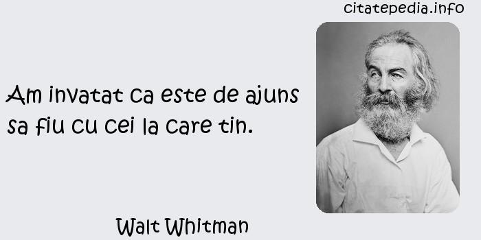 Walt Whitman - Am invatat ca este de ajuns sa fiu cu cei la care tin.