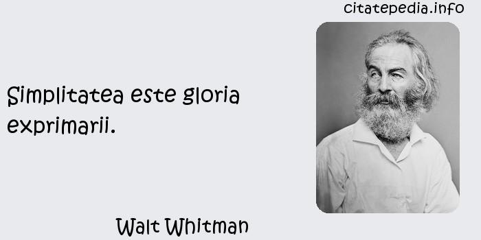 Walt Whitman - Simplitatea este gloria exprimarii.