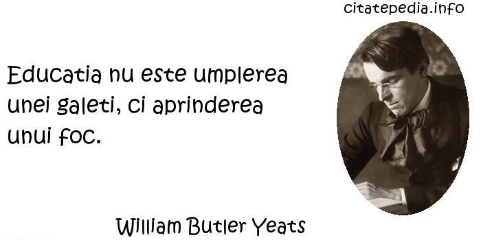 William Butler Yeats - Educatia nu este umplerea unei galeti, ci aprinderea unui foc.
