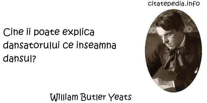 William Butler Yeats - Cine ii poate explica dansatorului ce inseamna dansul?