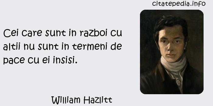 William Hazlitt - Cei care sunt in razboi cu altii nu sunt in termeni de pace cu ei insisi.