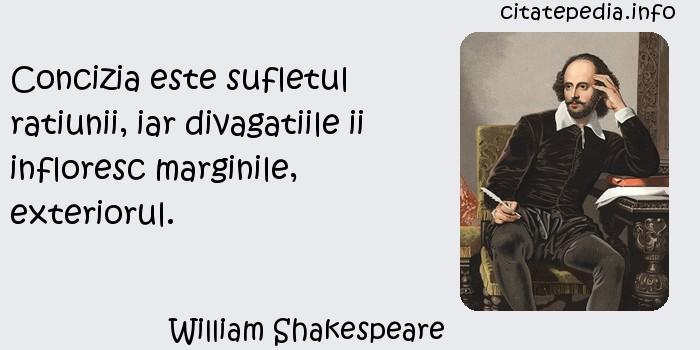 William Shakespeare - Concizia este sufletul ratiunii, iar divagatiile ii infloresc marginile, exteriorul.
