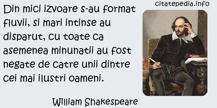 William Shakespeare - Din mici izvoare s-au format fluvii, si mari intinse au disparut, cu toate ca asemenea minunatii au fost negate de catre unii dintre cei mai ilustri oameni.