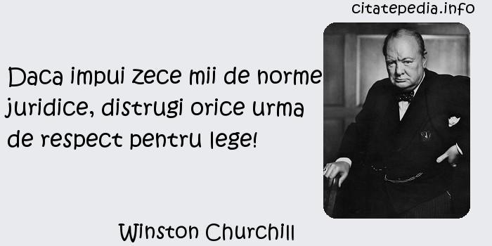Winston Churchill - Daca impui zece mii de norme juridice, distrugi orice urma de respect pentru lege!