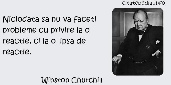 Winston Churchill - Niciodata sa nu va faceti probleme cu privire la o reactie, ci la o lipsa de reactie.