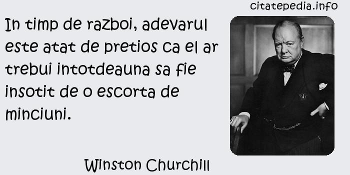 Winston Churchill - In timp de razboi, adevarul este atat de pretios ca el ar trebui intotdeauna sa fie insotit de o escorta de minciuni.