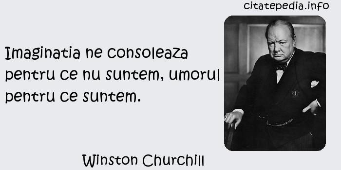Winston Churchill - Imaginatia ne consoleaza pentru ce nu suntem, umorul pentru ce suntem.