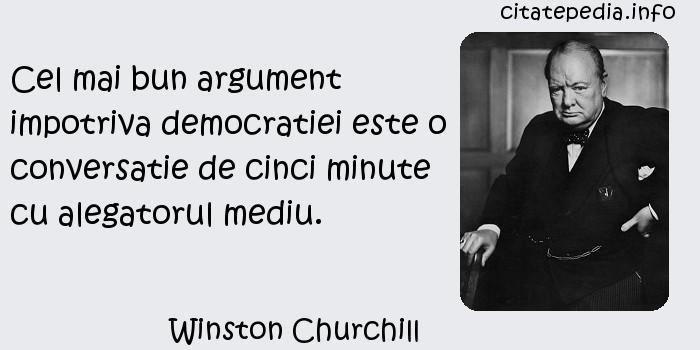 Winston Churchill - Cel mai bun argument impotriva democratiei este o conversatie de cinci minute cu alegatorul mediu.