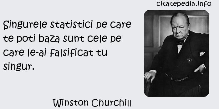 Winston Churchill - Singurele statistici pe care te poti baza sunt cele pe care le-ai falsificat tu singur.