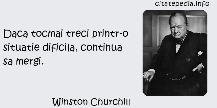 Winston Churchill - Daca tocmai treci printr-o situatie dificila, continua sa mergi.