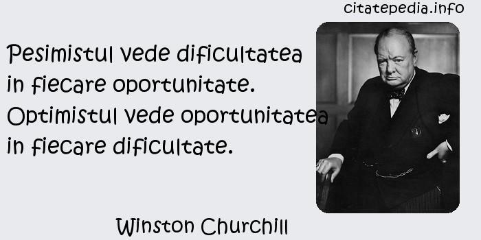 Winston Churchill - Pesimistul vede dificultatea in fiecare oportunitate. Optimistul vede oportunitatea in fiecare dificultate.