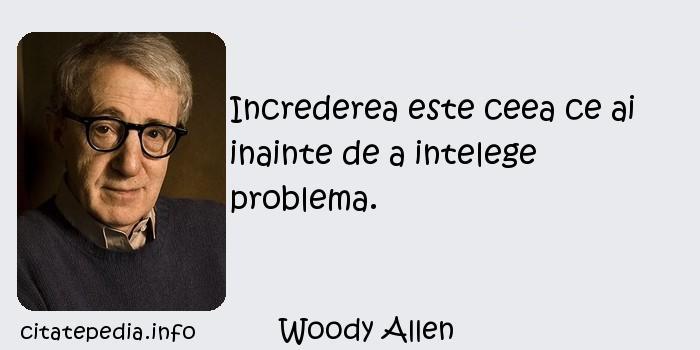 Woody Allen - Increderea este ceea ce ai inainte de a intelege problema.