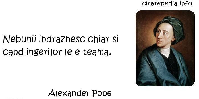 Alexander Pope - Nebunii indraznesc chiar si cand ingerilor le e teama.