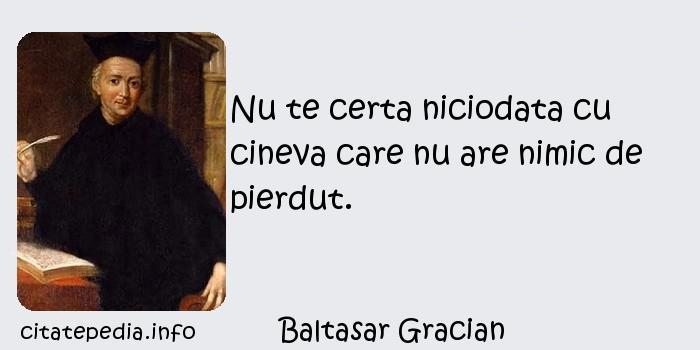 Baltasar Gracian - Nu te certa niciodata cu cineva care nu are nimic de pierdut.